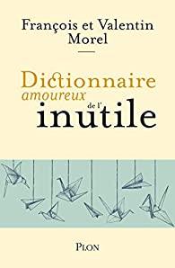 le dictionnaire amoureux de l'inutile françois morel